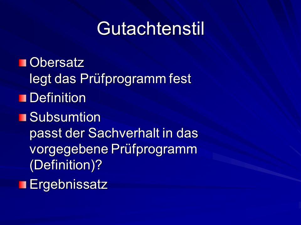 Gutachtenstil Obersatz legt das Prüfprogramm fest Definition Subsumtion passt der Sachverhalt in das vorgegebene Prüfprogramm (Definition)? Ergebnissa