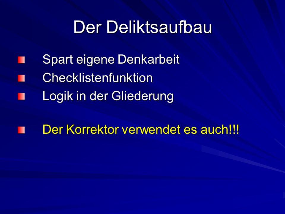Der Deliktsaufbau Spart eigene Denkarbeit Checklistenfunktion Logik in der Gliederung Der Korrektor verwendet es auch!!!