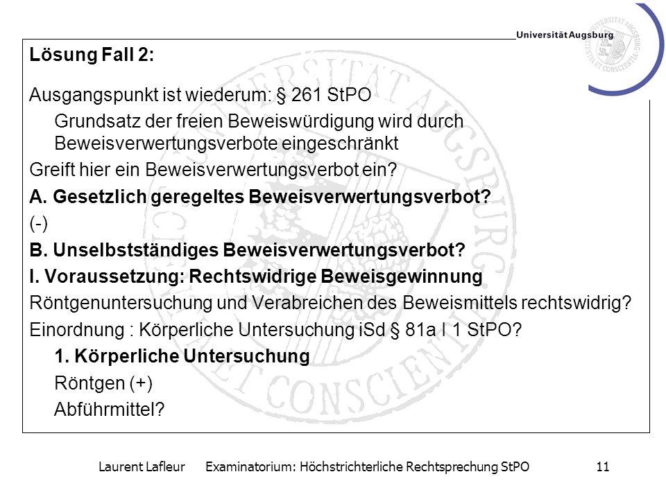 Laurent Lafleur Examinatorium: Höchstrichterliche Rechtsprechung StPO11 Lösung Fall 2: Ausgangspunkt ist wiederum: § 261 StPO Grundsatz der freien Bew
