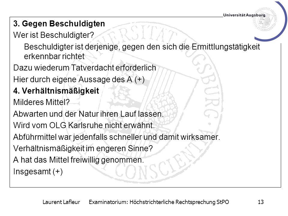 Laurent Lafleur Examinatorium: Höchstrichterliche Rechtsprechung StPO13 3. Gegen Beschuldigten Wer ist Beschuldigter? Beschuldigter ist derjenige, geg