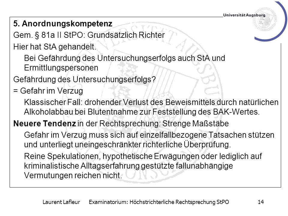 Laurent Lafleur Examinatorium: Höchstrichterliche Rechtsprechung StPO14 5. Anordnungskompetenz Gem. § 81a II StPO: Grundsätzlich Richter Hier hat StA