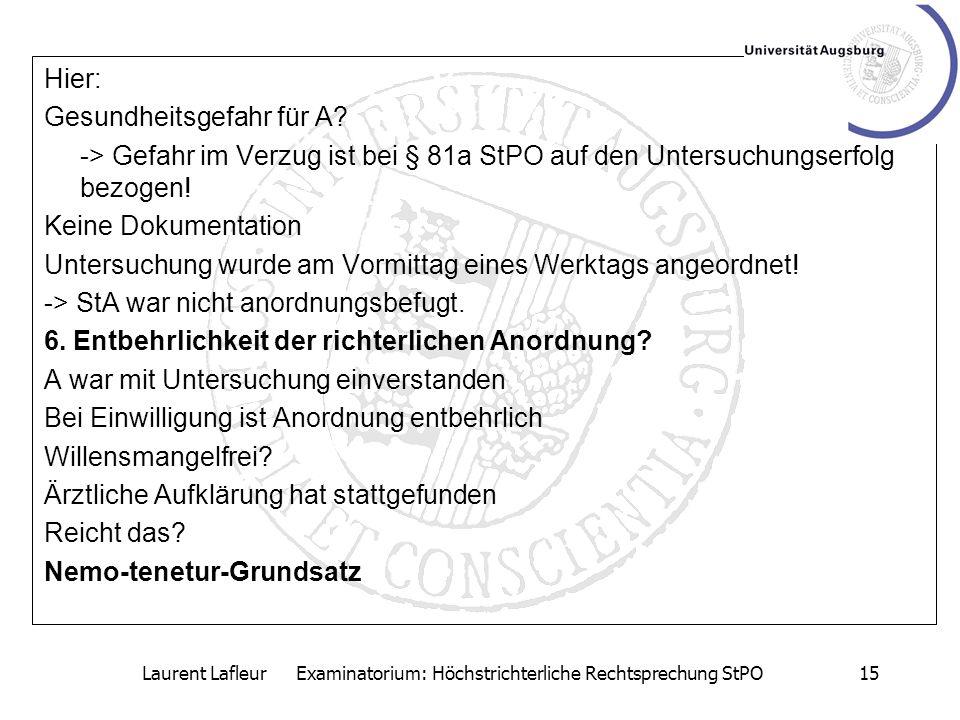 Laurent Lafleur Examinatorium: Höchstrichterliche Rechtsprechung StPO15 Hier: Gesundheitsgefahr für A? -> Gefahr im Verzug ist bei § 81a StPO auf den