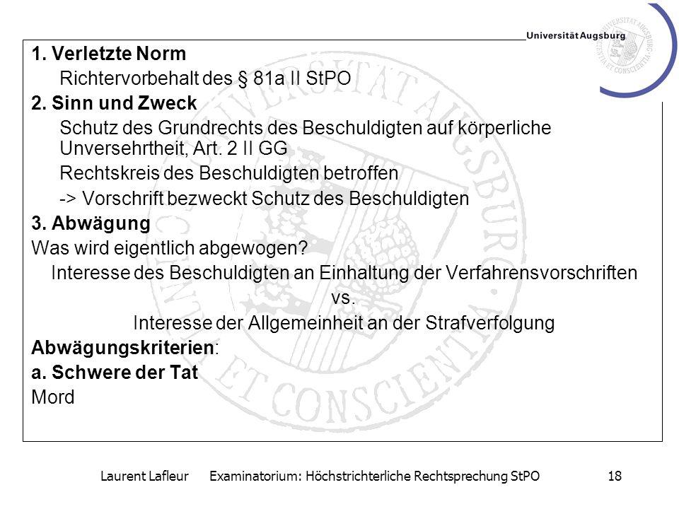 Laurent Lafleur Examinatorium: Höchstrichterliche Rechtsprechung StPO18 1. Verletzte Norm Richtervorbehalt des § 81a II StPO 2. Sinn und Zweck Schutz