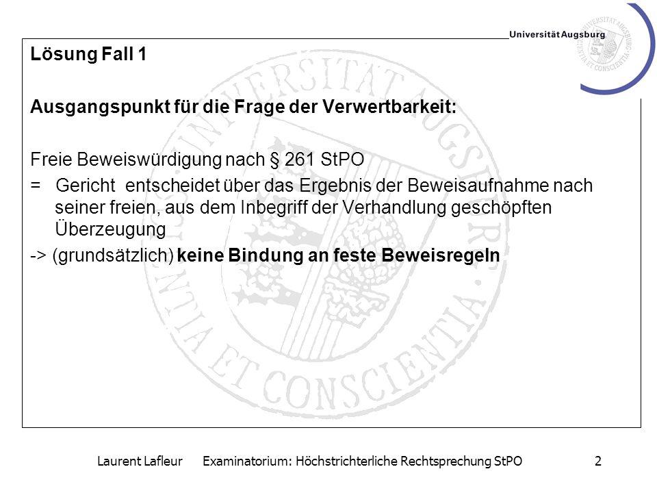 Laurent Lafleur Examinatorium: Höchstrichterliche Rechtsprechung StPO2 Lösung Fall 1 Ausgangspunkt für die Frage der Verwertbarkeit: Freie Beweiswürdi