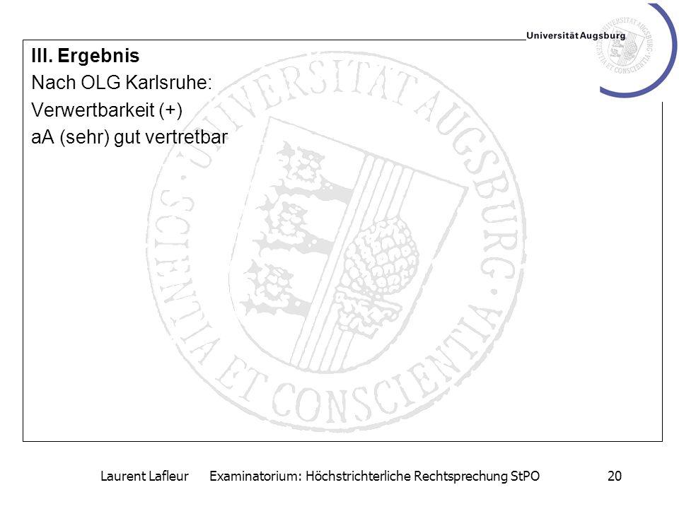 Laurent Lafleur Examinatorium: Höchstrichterliche Rechtsprechung StPO20 III. Ergebnis Nach OLG Karlsruhe: Verwertbarkeit (+) aA (sehr) gut vertretbar