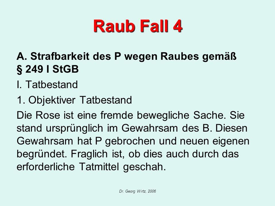 Dr. Georg Wirtz, 2006 Raub Fall 4 A. Strafbarkeit des P wegen Raubes gemäß § 249 I StGB I. Tatbestand 1. Objektiver Tatbestand Die Rose ist eine fremd