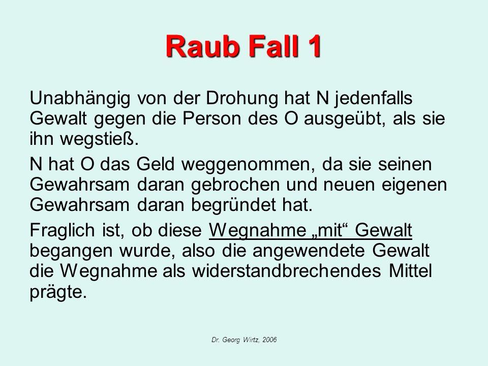Dr. Georg Wirtz, 2006 Raub Fall 1 Unabhängig von der Drohung hat N jedenfalls Gewalt gegen die Person des O ausgeübt, als sie ihn wegstieß. N hat O da