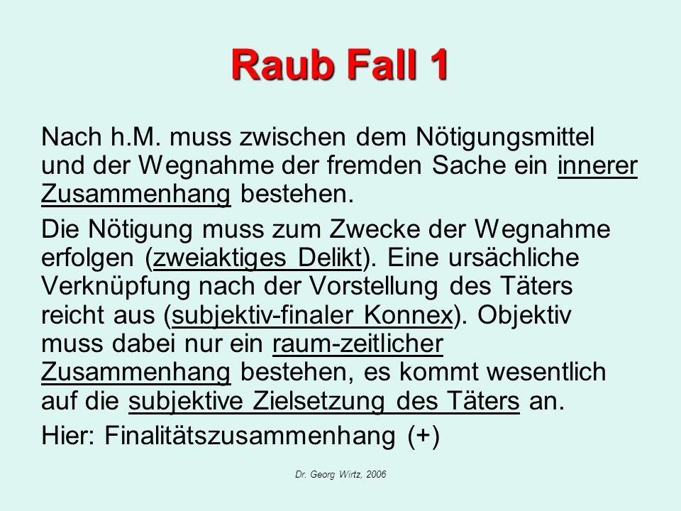 Dr. Georg Wirtz, 2006 Raub Fall 1 Nach h.M. muss zwischen dem Nötigungsmittel und der Wegnahme der fremden Sache ein innerer Zusammenhang bestehen. Di