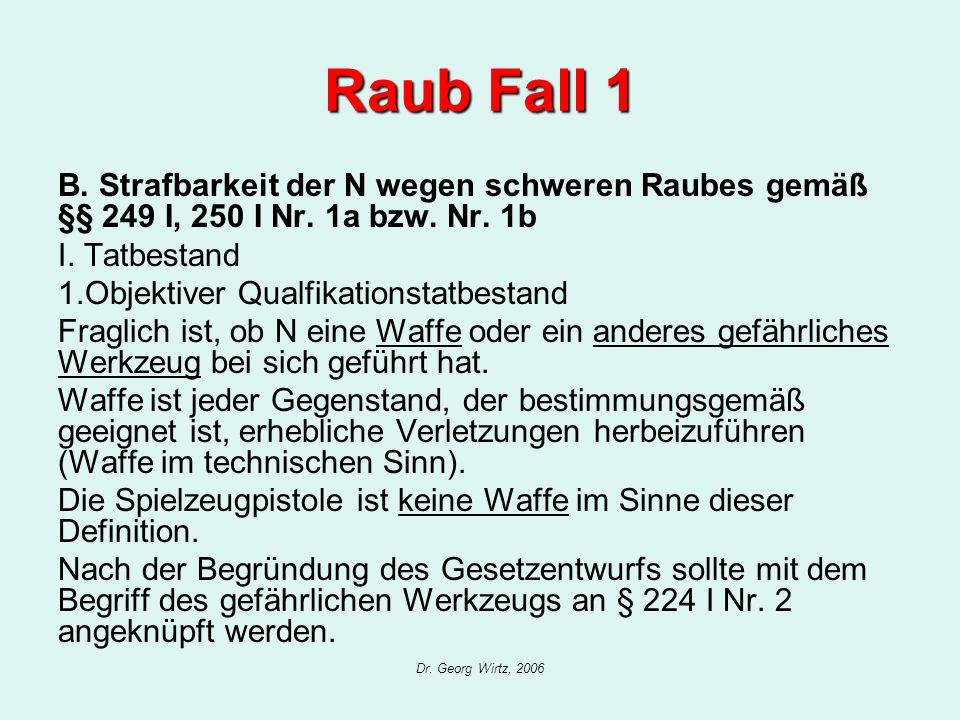 Dr. Georg Wirtz, 2006 Raub Fall 1 B. Strafbarkeit der N wegen schweren Raubes gemäß §§ 249 I, 250 I Nr. 1a bzw. Nr. 1b I. Tatbestand 1.Objektiver Qual