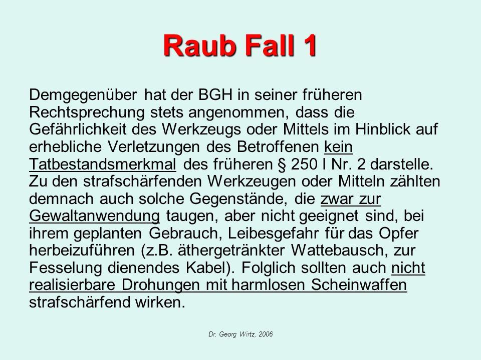 Dr. Georg Wirtz, 2006 Raub Fall 1 Demgegenüber hat der BGH in seiner früheren Rechtsprechung stets angenommen, dass die Gefährlichkeit des Werkzeugs o