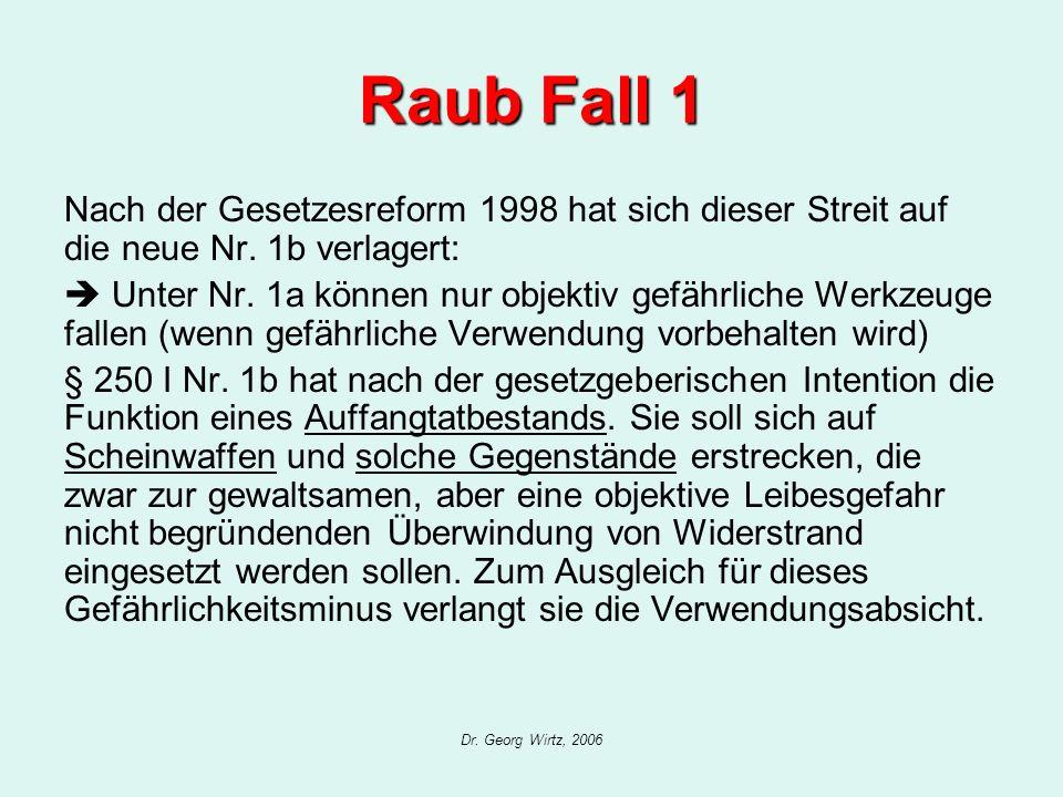 Dr. Georg Wirtz, 2006 Raub Fall 1 Nach der Gesetzesreform 1998 hat sich dieser Streit auf die neue Nr. 1b verlagert: Unter Nr. 1a können nur objektiv
