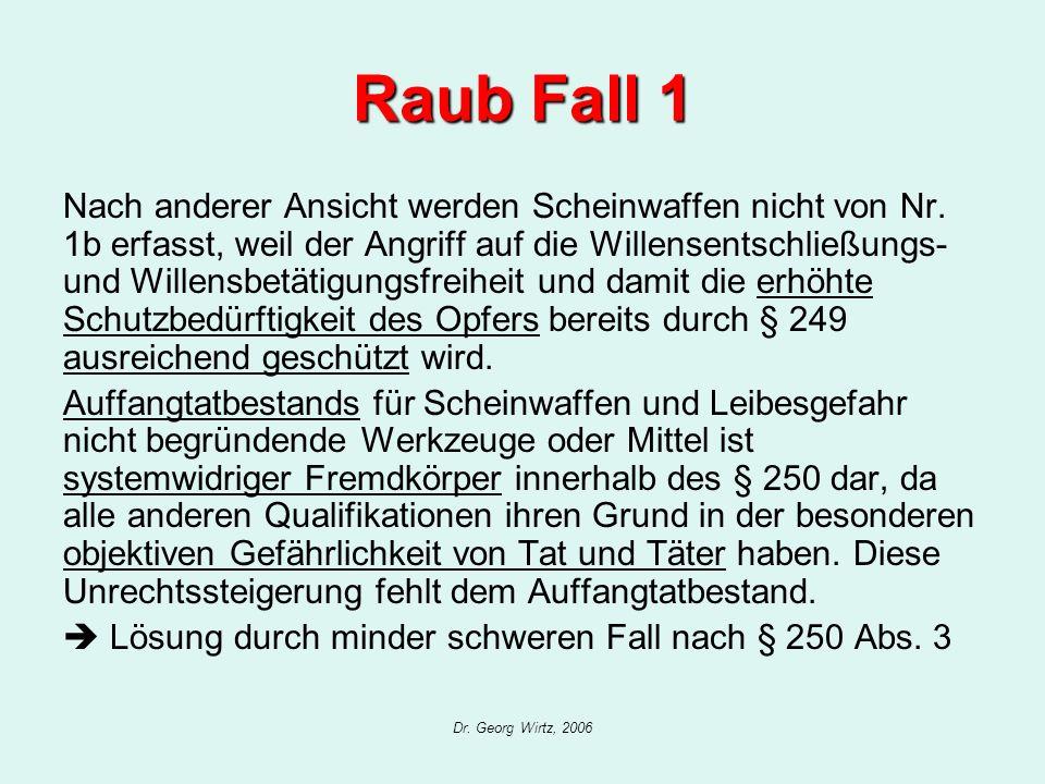 Dr. Georg Wirtz, 2006 Raub Fall 1 Nach anderer Ansicht werden Scheinwaffen nicht von Nr. 1b erfasst, weil der Angriff auf die Willensentschließungs- u