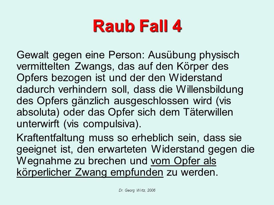 Dr. Georg Wirtz, 2006 Raub Fall 4 Gewalt gegen eine Person: Ausübung physisch vermittelten Zwangs, das auf den Körper des Opfers bezogen ist und der d