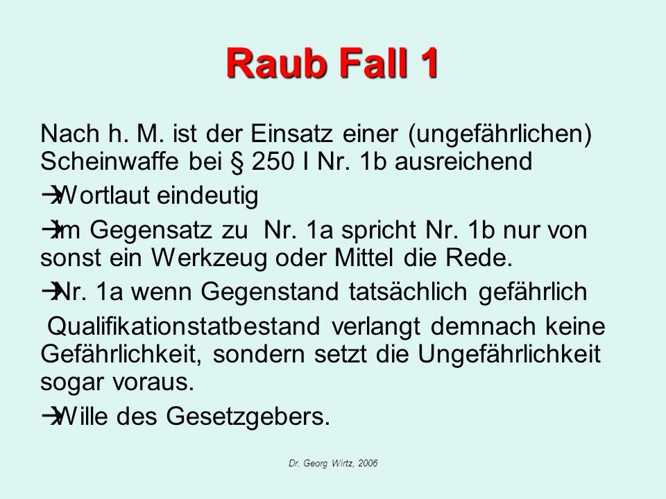 Dr. Georg Wirtz, 2006 Raub Fall 1 Nach h. M. ist der Einsatz einer (ungefährlichen) Scheinwaffe bei § 250 I Nr. 1b ausreichend Wortlaut eindeutig Im G