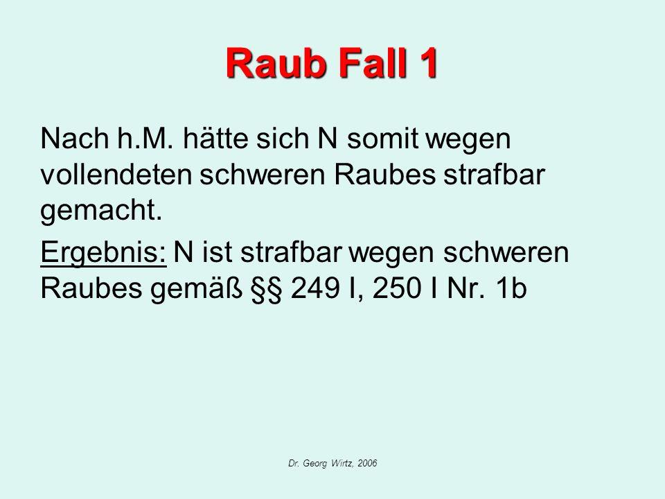 Dr. Georg Wirtz, 2006 Raub Fall 1 Nach h.M. hätte sich N somit wegen vollendeten schweren Raubes strafbar gemacht. Ergebnis: N ist strafbar wegen schw