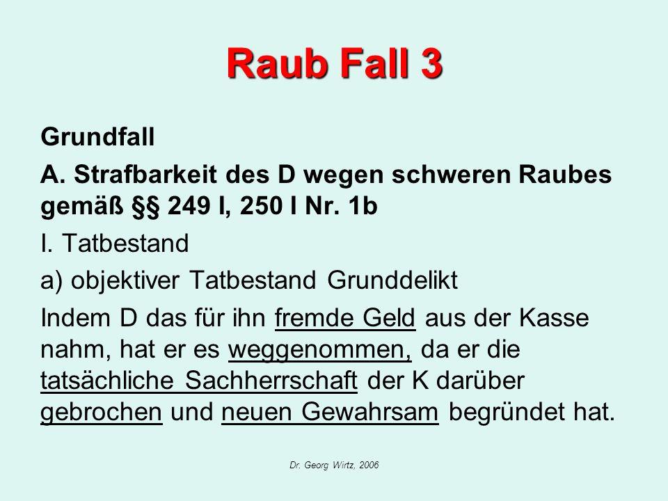 Dr. Georg Wirtz, 2006 Raub Fall 3 Grundfall A. Strafbarkeit des D wegen schweren Raubes gemäß §§ 249 I, 250 I Nr. 1b I. Tatbestand a) objektiver Tatbe