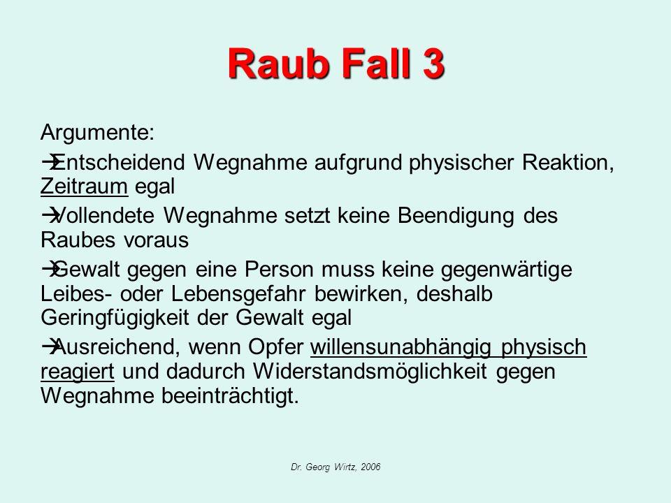 Dr. Georg Wirtz, 2006 Raub Fall 3 Argumente: Entscheidend Wegnahme aufgrund physischer Reaktion, Zeitraum egal Vollendete Wegnahme setzt keine Beendig