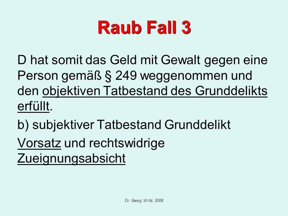 Dr. Georg Wirtz, 2006 Raub Fall 3 D hat somit das Geld mit Gewalt gegen eine Person gemäß § 249 weggenommen und den objektiven Tatbestand des Grunddel
