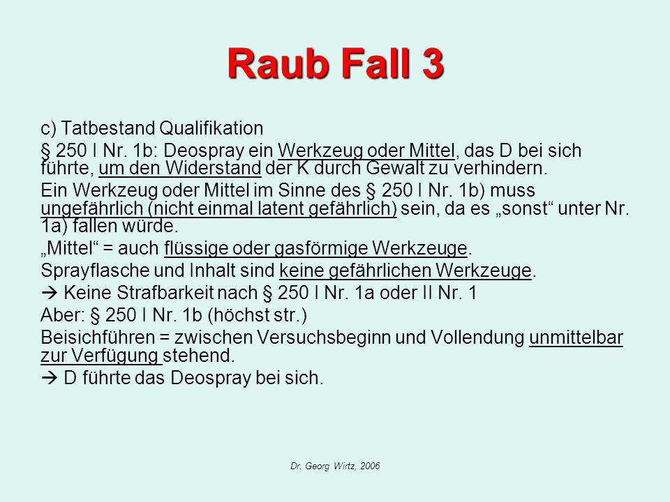 Dr. Georg Wirtz, 2006 Raub Fall 3 c) Tatbestand Qualifikation § 250 I Nr. 1b: Deospray ein Werkzeug oder Mittel, das D bei sich führte, um den Widerst