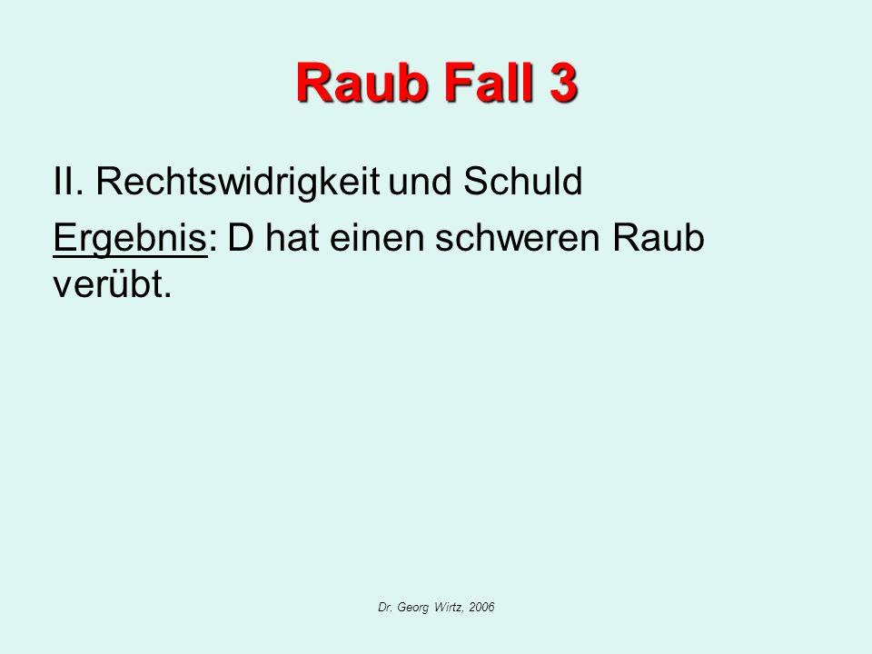 Dr. Georg Wirtz, 2006 Raub Fall 3 II. Rechtswidrigkeit und Schuld Ergebnis: D hat einen schweren Raub verübt.