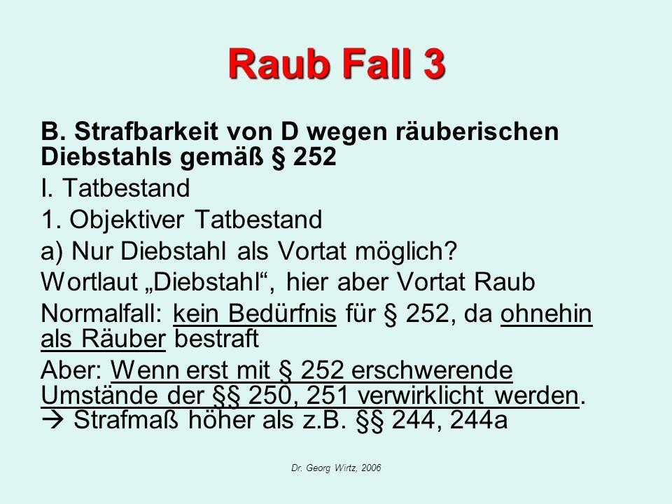 Dr. Georg Wirtz, 2006 Raub Fall 3 B. Strafbarkeit von D wegen räuberischen Diebstahls gemäß § 252 I. Tatbestand 1. Objektiver Tatbestand a) Nur Diebst
