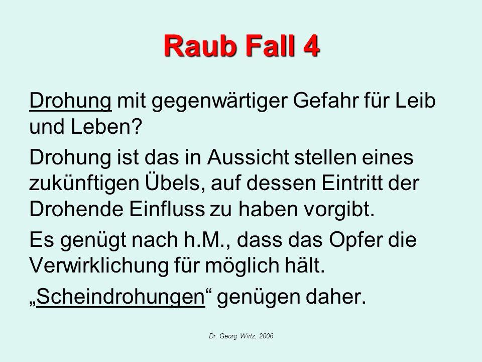 Dr. Georg Wirtz, 2006 Raub Fall 4 Drohung mit gegenwärtiger Gefahr für Leib und Leben? Drohung ist das in Aussicht stellen eines zukünftigen Übels, au