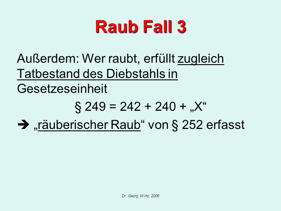 Dr. Georg Wirtz, 2006 Raub Fall 3 Außerdem: Wer raubt, erfüllt zugleich Tatbestand des Diebstahls in Gesetzeseinheit § 249 = 242 + 240 + X räuberische