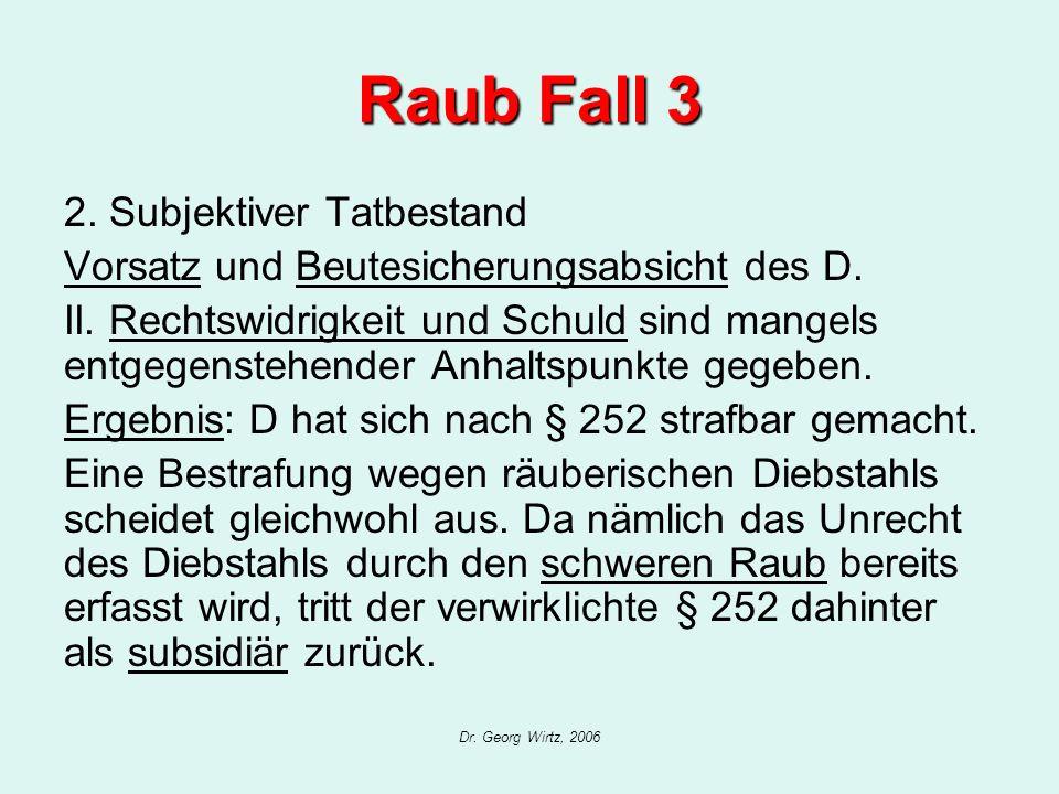 Dr. Georg Wirtz, 2006 Raub Fall 3 2. Subjektiver Tatbestand Vorsatz und Beutesicherungsabsicht des D. II. Rechtswidrigkeit und Schuld sind mangels ent