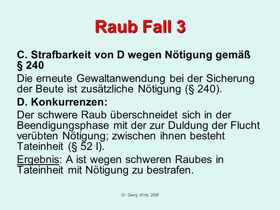 Dr. Georg Wirtz, 2006 Raub Fall 3 C. Strafbarkeit von D wegen Nötigung gemäß § 240 Die erneute Gewaltanwendung bei der Sicherung der Beute ist zusätzl