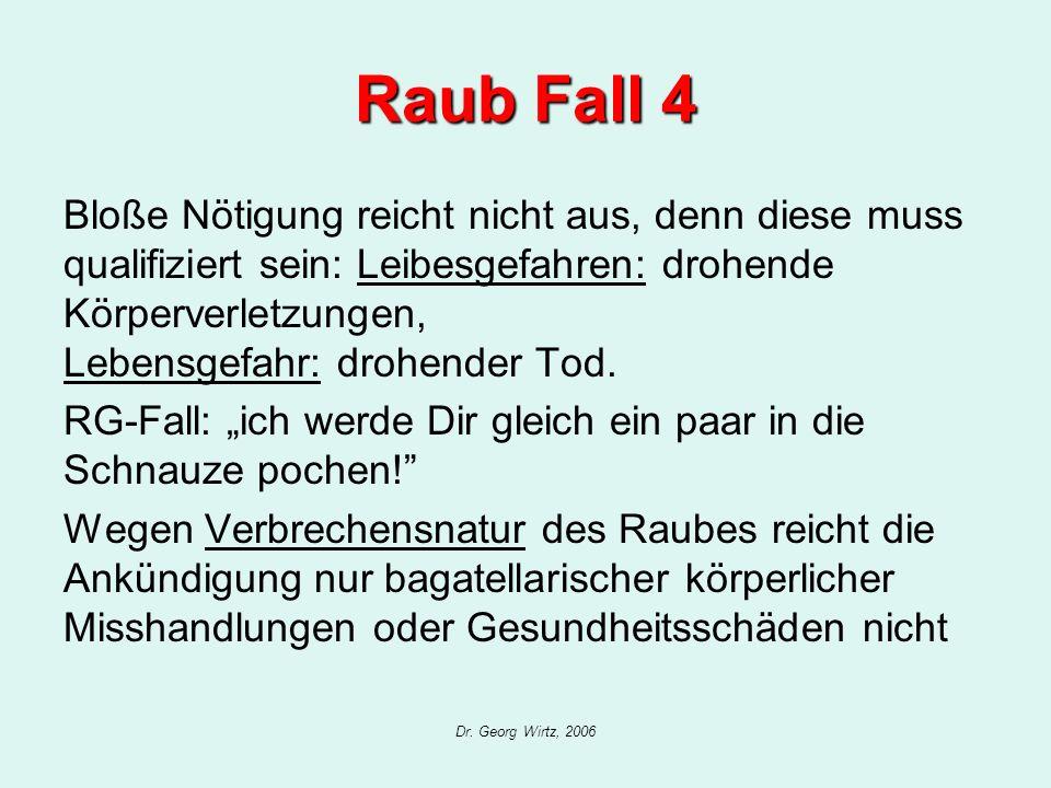 Dr. Georg Wirtz, 2006 Raub Fall 4 Bloße Nötigung reicht nicht aus, denn diese muss qualifiziert sein: Leibesgefahren: drohende Körperverletzungen, Leb