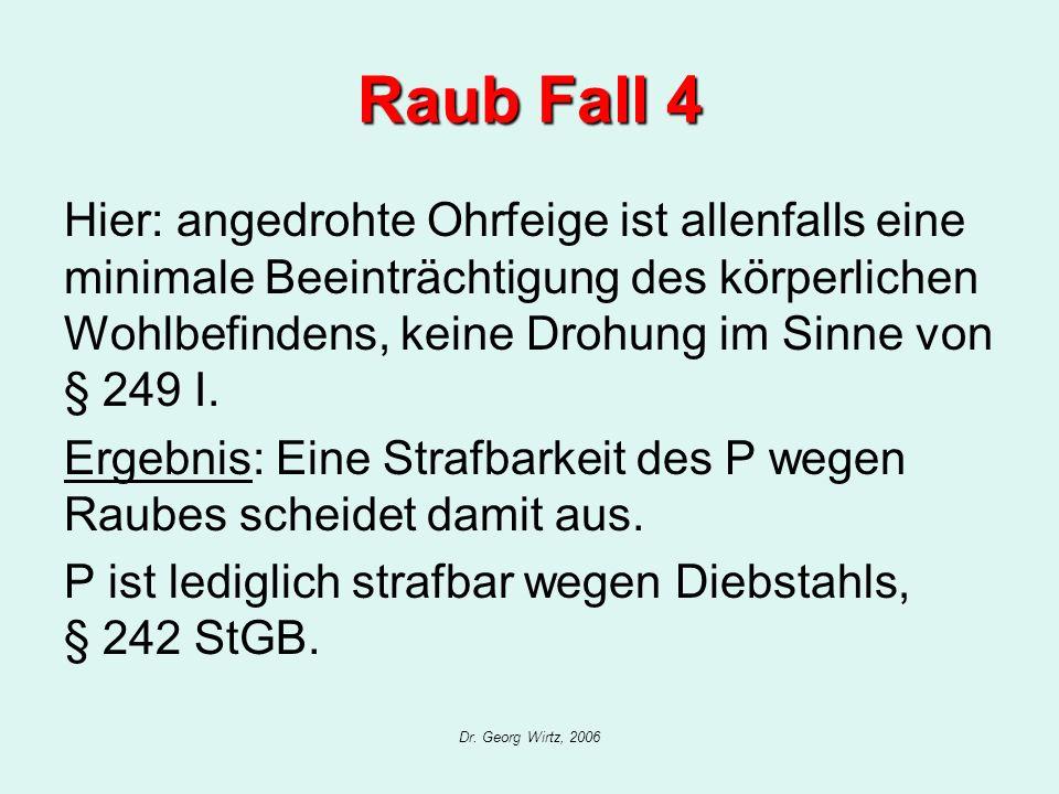 Dr. Georg Wirtz, 2006 Raub Fall 4 Hier: angedrohte Ohrfeige ist allenfalls eine minimale Beeinträchtigung des körperlichen Wohlbefindens, keine Drohun