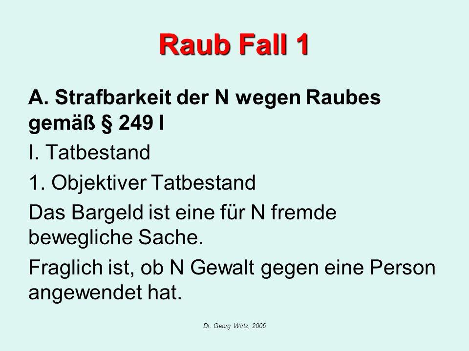 Dr. Georg Wirtz, 2006 Raub Fall 1 A. Strafbarkeit der N wegen Raubes gemäß § 249 I I. Tatbestand 1. Objektiver Tatbestand Das Bargeld ist eine für N f
