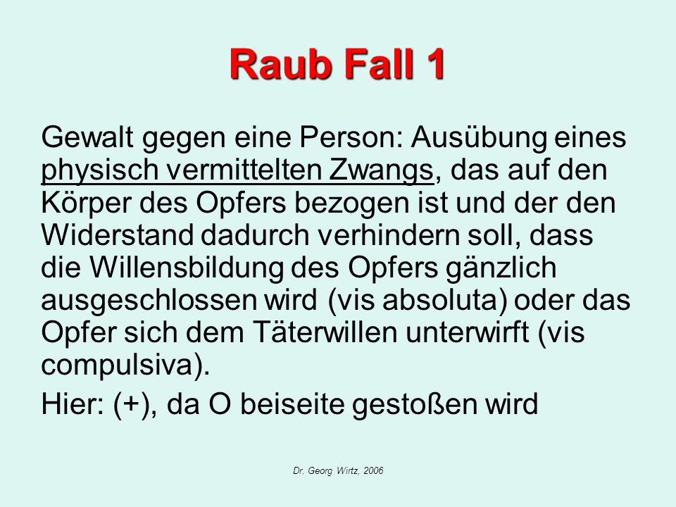 Dr. Georg Wirtz, 2006 Raub Fall 1 Gewalt gegen eine Person: Ausübung eines physisch vermittelten Zwangs, das auf den Körper des Opfers bezogen ist und