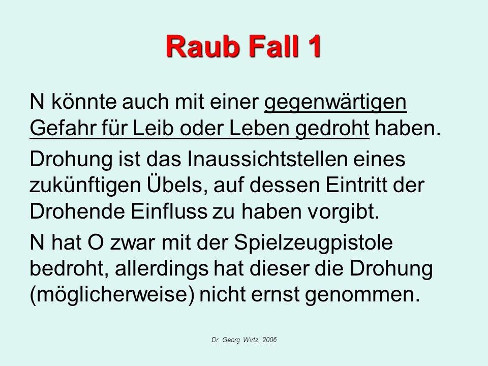 Dr. Georg Wirtz, 2006 Raub Fall 1 N könnte auch mit einer gegenwärtigen Gefahr für Leib oder Leben gedroht haben. Drohung ist das Inaussichtstellen ei