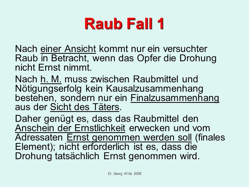Dr. Georg Wirtz, 2006 Raub Fall 1 Nach einer Ansicht kommt nur ein versuchter Raub in Betracht, wenn das Opfer die Drohung nicht Ernst nimmt. Nach h.