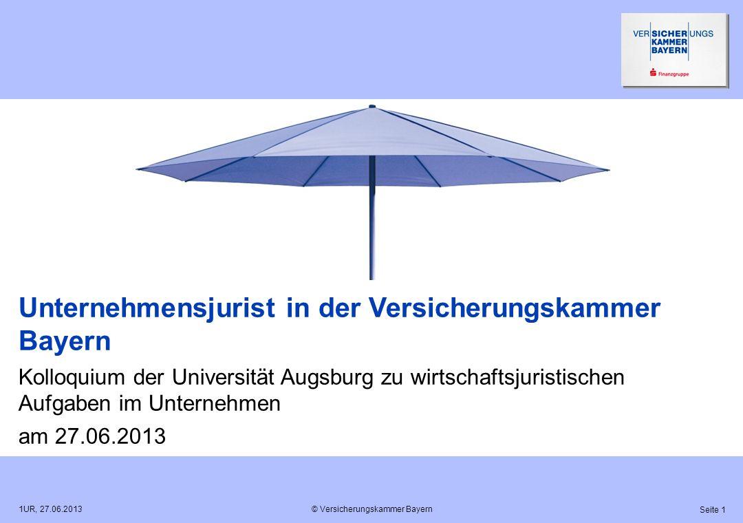 © Versicherungskammer Bayern Seite 1 1UR, 27.06.2013 Unternehmensjurist in der Versicherungskammer Bayern Kolloquium der Universität Augsburg zu wirts