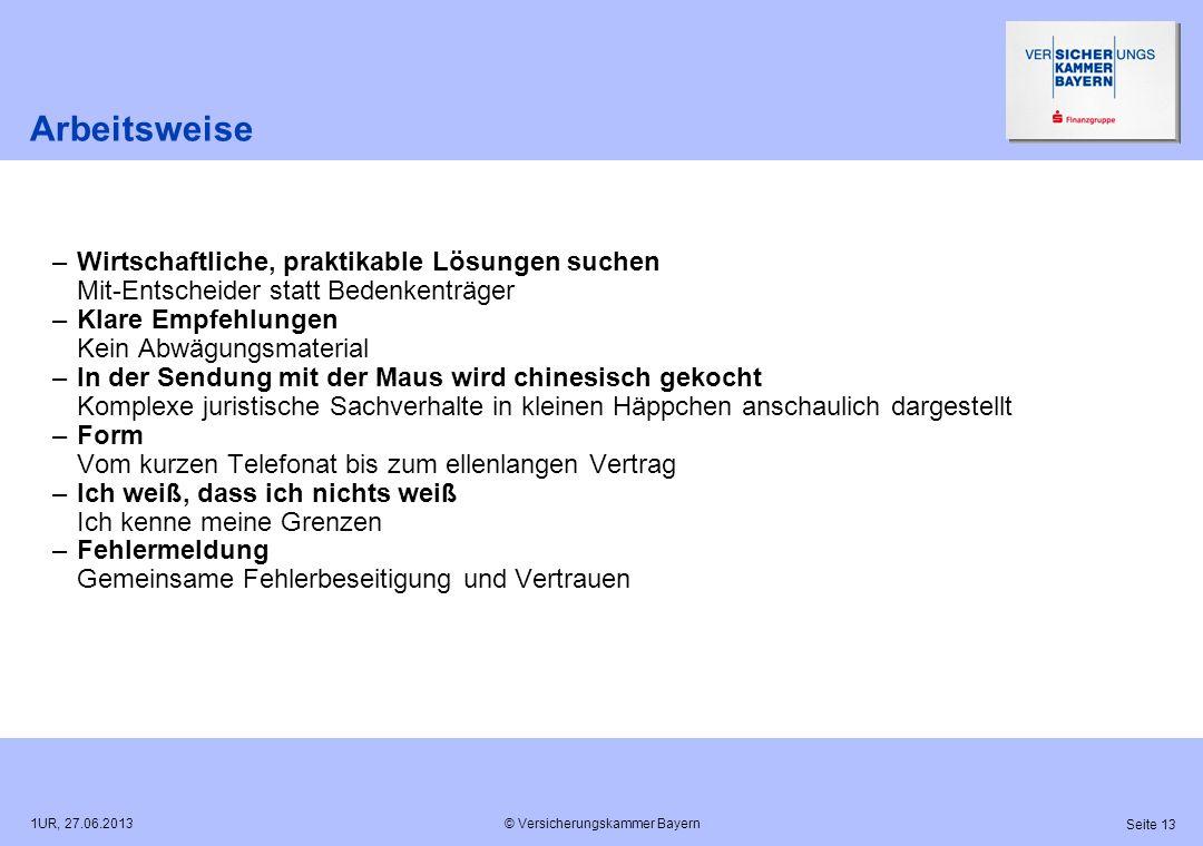 © Versicherungskammer Bayern Seite 13 1UR, 27.06.2013 Arbeitsweise –Wirtschaftliche, praktikable Lösungen suchen Mit-Entscheider statt Bedenkenträger