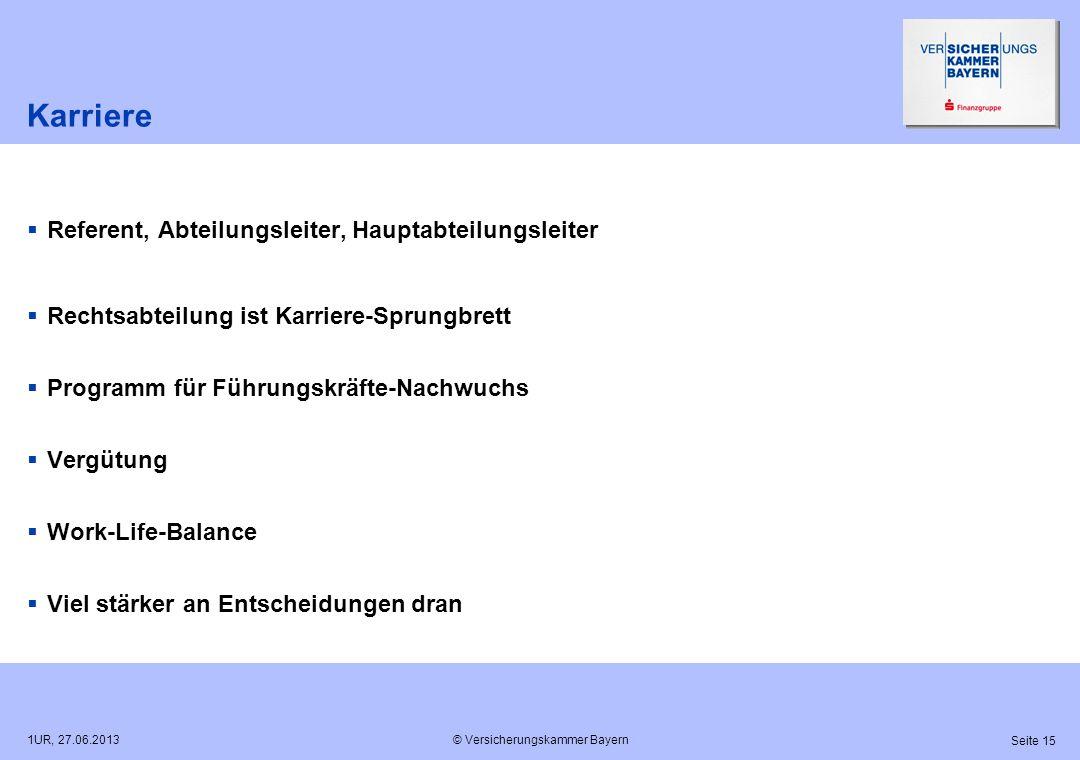 © Versicherungskammer Bayern Seite 15 1UR, 27.06.2013 Karriere Referent, Abteilungsleiter, Hauptabteilungsleiter Rechtsabteilung ist Karriere-Sprungbr