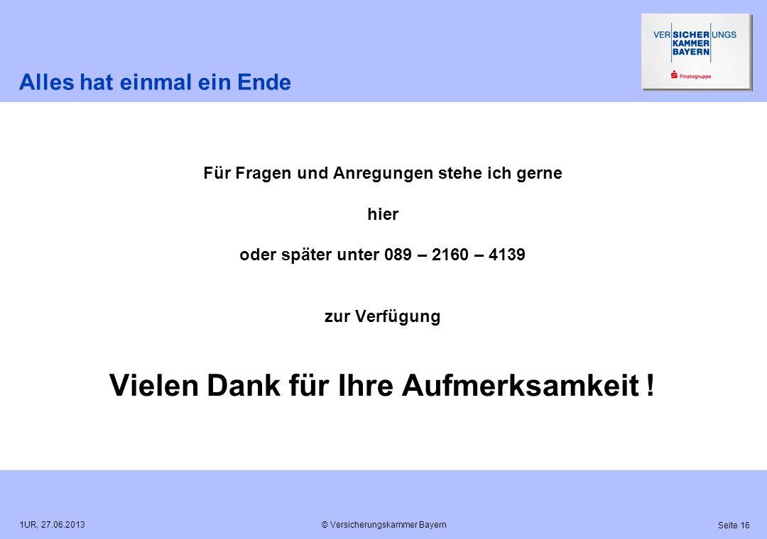 © Versicherungskammer Bayern Seite 16 1UR, 27.06.2013 Alles hat einmal ein Ende Für Fragen und Anregungen stehe ich gerne hier oder später unter 089 –