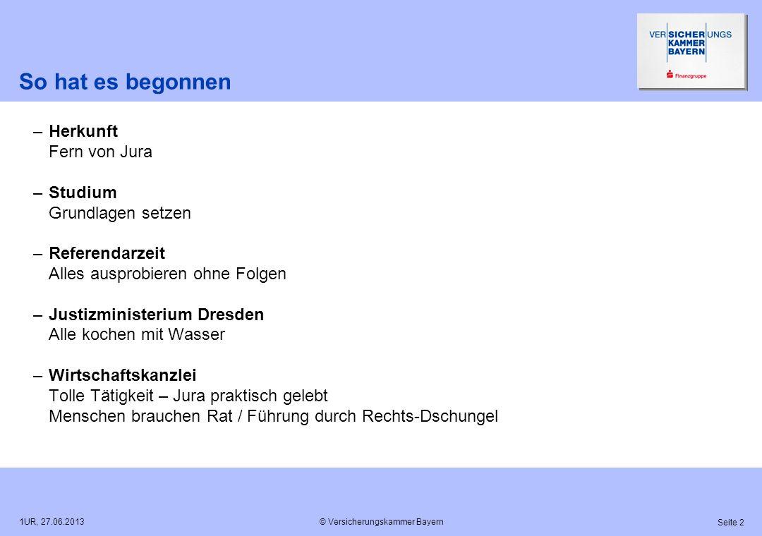 © Versicherungskammer Bayern Seite 2 1UR, 27.06.2013 So hat es begonnen –Herkunft Fern von Jura –Studium Grundlagen setzen –Referendarzeit Alles auspr