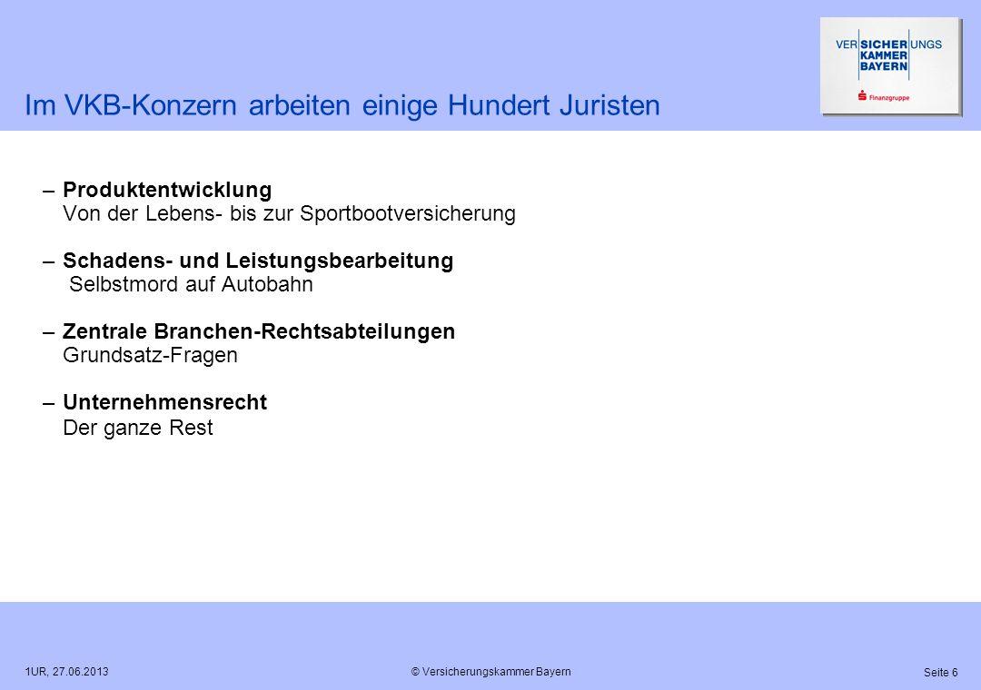 © Versicherungskammer Bayern Seite 6 1UR, 27.06.2013 Im VKB-Konzern arbeiten einige Hundert Juristen –Produktentwicklung Von der Lebens- bis zur Sport