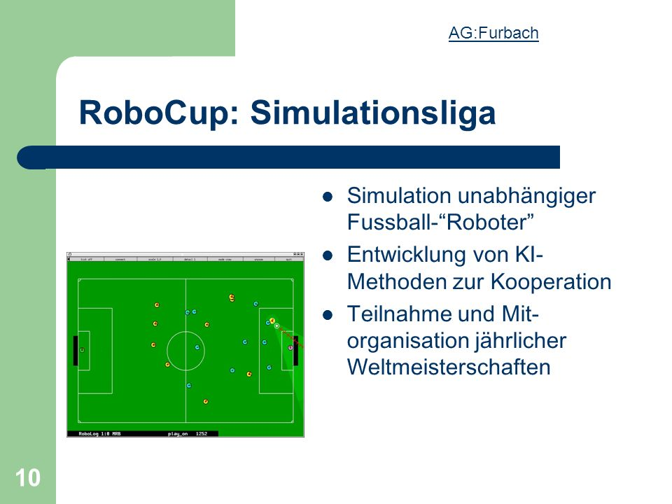 10 RoboCup: Simulationsliga Simulation unabhängiger Fussball-Roboter Entwicklung von KI- Methoden zur Kooperation Teilnahme und Mit- organisation jährlicher Weltmeisterschaften AG:Furbach