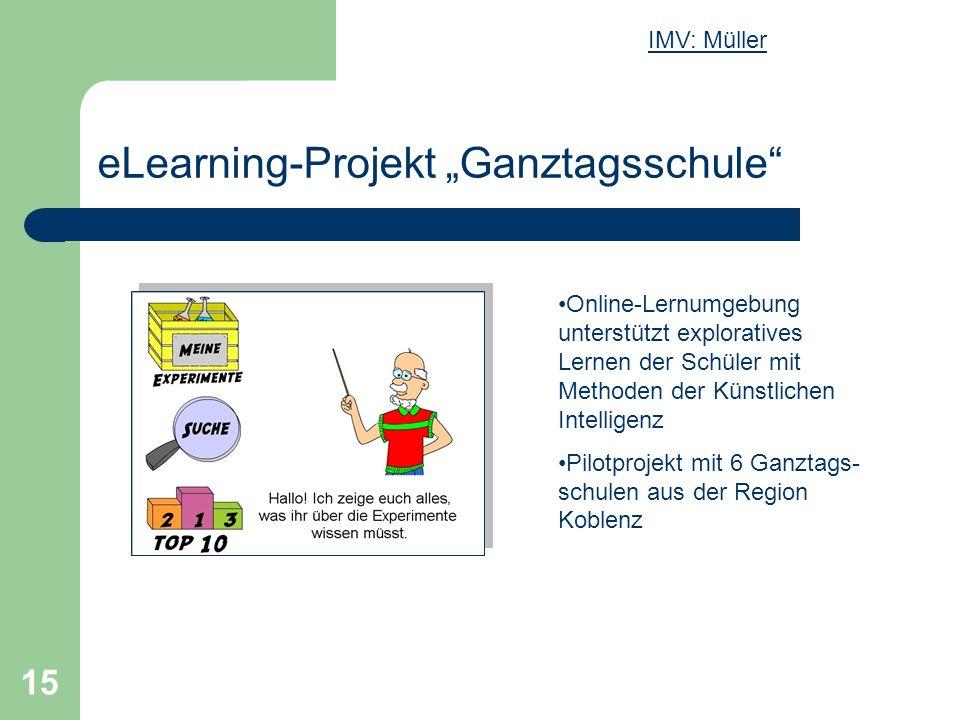 15 eLearning-Projekt Ganztagsschule Online-Lernumgebung unterstützt exploratives Lernen der Schüler mit Methoden der Künstlichen Intelligenz Pilotprojekt mit 6 Ganztags- schulen aus der Region Koblenz IMV: Müller