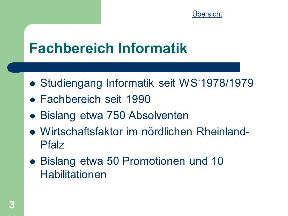 3 Fachbereich Informatik Studiengang Informatik seit WS1978/1979 Fachbereich seit 1990 Bislang etwa 750 Absolventen Wirtschaftsfaktor im nördlichen Rheinland- Pfalz Bislang etwa 50 Promotionen und 10 Habilitationen Übersicht