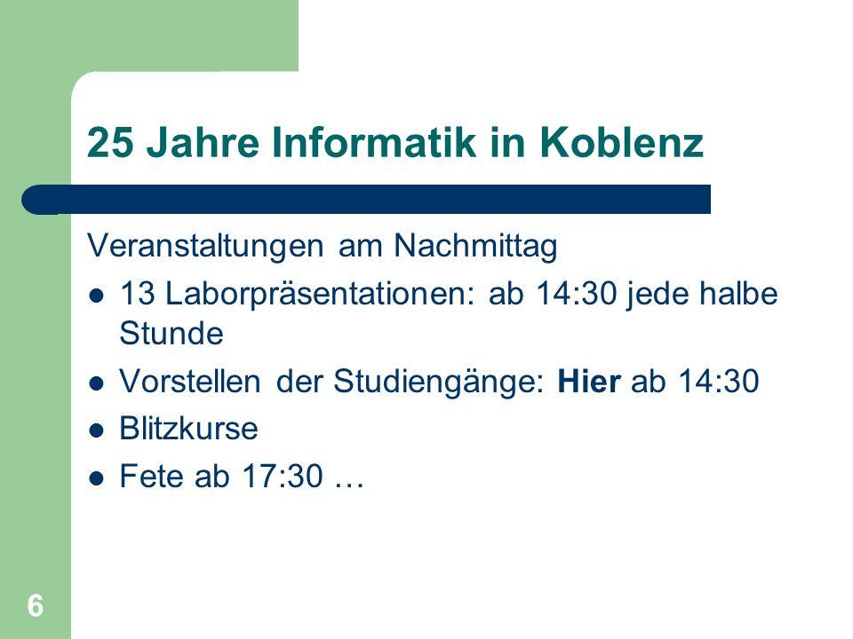 6 25 Jahre Informatik in Koblenz Veranstaltungen am Nachmittag 13 Laborpräsentationen: ab 14:30 jede halbe Stunde Vorstellen der Studiengänge: Hier ab 14:30 Blitzkurse Fete ab 17:30 …
