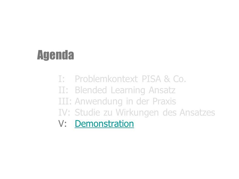 Agenda I:Problemkontext PISA & Co. II:Blended Learning Ansatz III:Anwendung in der Praxis IV:Studie zu Wirkungen des Ansatzes V:DemonstrationDemonstra