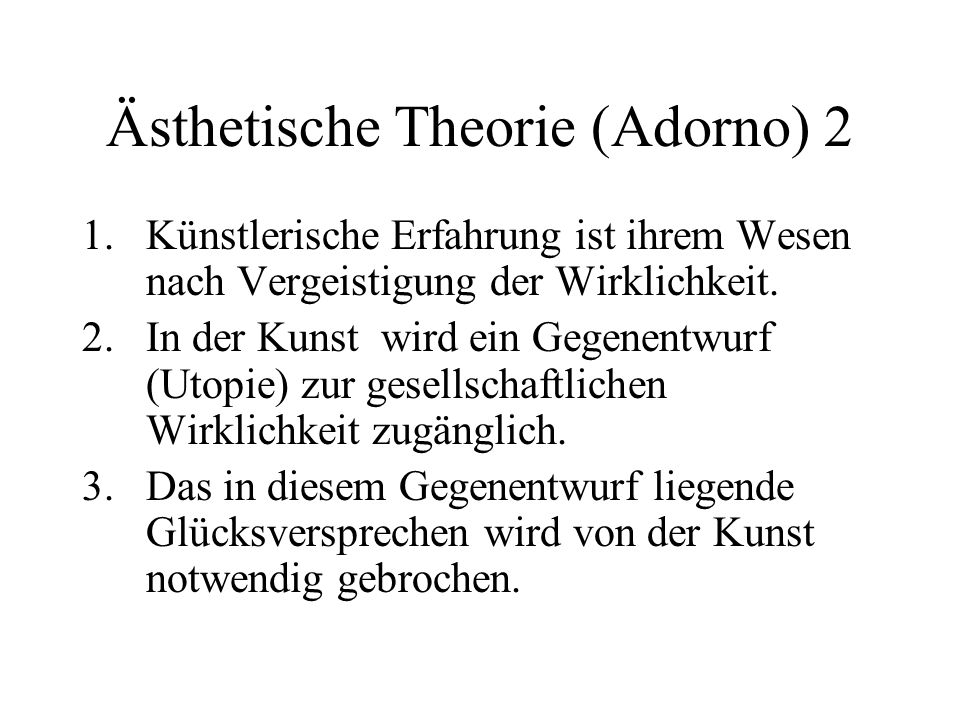 Ästhetische Theorie (Adorno) 2 1.Künstlerische Erfahrung ist ihrem Wesen nach Vergeistigung der Wirklichkeit.