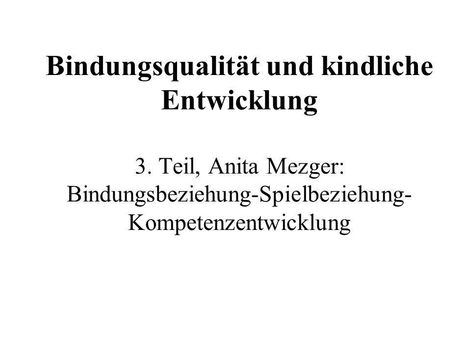Bindungsqualität und kindliche Entwicklung 3. Teil, Anita Mezger: Bindungsbeziehung-Spielbeziehung- Kompetenzentwicklung