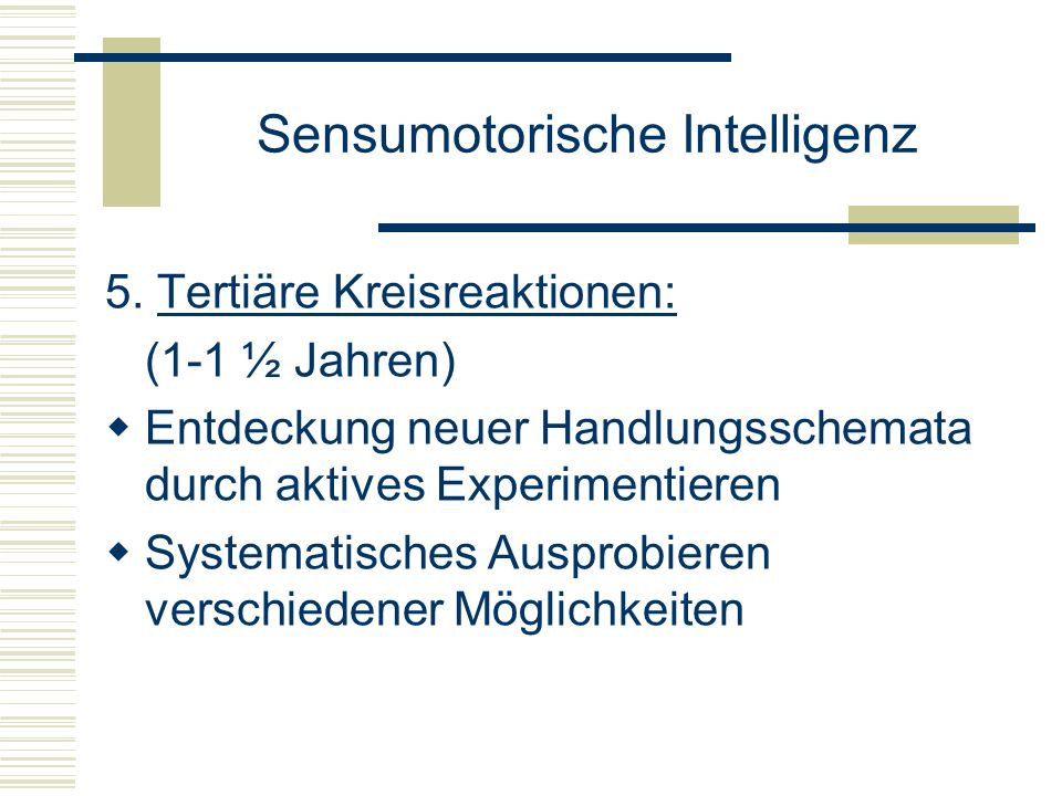 Sensumotorische Intelligenz 5. Tertiäre Kreisreaktionen: (1-1 ½ Jahren) Entdeckung neuer Handlungsschemata durch aktives Experimentieren Systematische