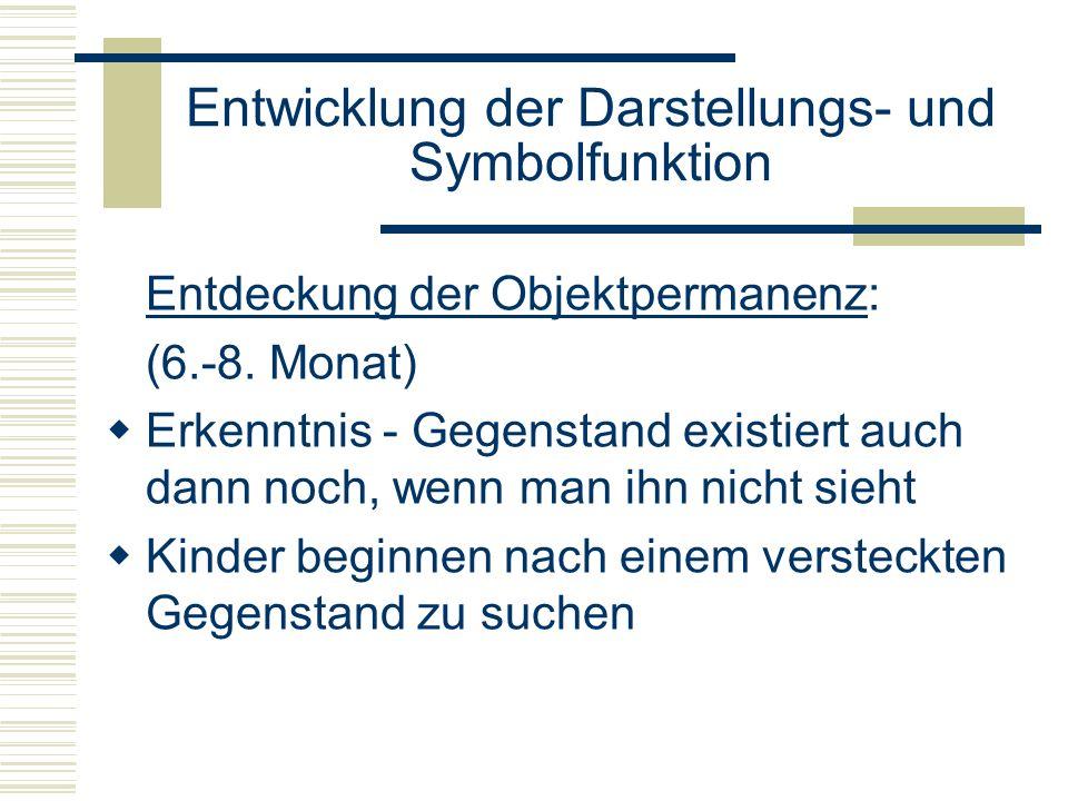 Entwicklung der Darstellungs- und Symbolfunktion Entdeckung der Objektpermanenz: (6.-8. Monat) Erkenntnis - Gegenstand existiert auch dann noch, wenn